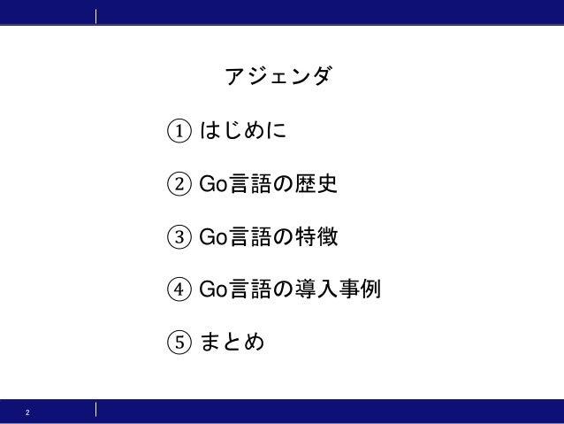 2 ① はじめに ② Go言語の歴史 ③ Go言語の特徴 ④ Go言語の導入事例 ⑤ まとめ アジェンダ