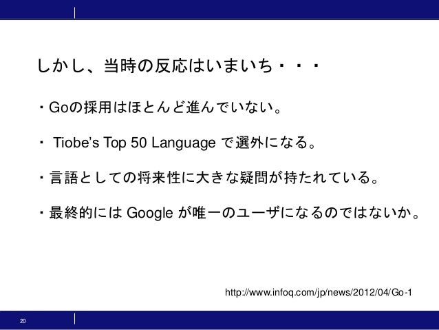 20 しかし、当時の反応はいまいち・・・ http://www.infoq.com/jp/news/2012/04/Go-1 ・Goの採用はほとんど進んでいない。 ・ Tiobe's Top 50 Language で選外になる。 ・言語として...