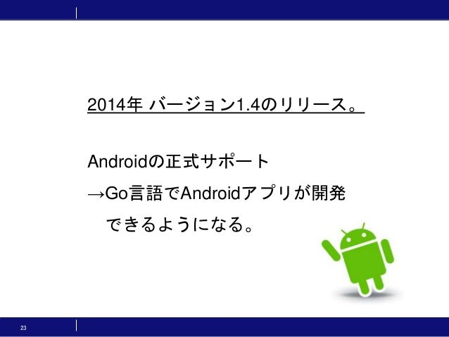 23 2014年 バージョン1.4のリリース。 Androidの正式サポート →Go言語でAndroidアプリが開発 できるようになる。