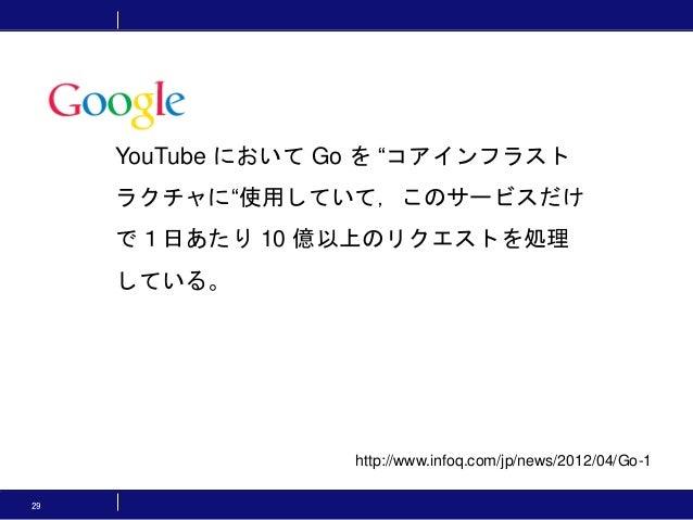 """29 http://www.infoq.com/jp/news/2012/04/Go-1 YouTube において Go を """"コアインフラスト ラクチャに""""使用していて,このサービスだけ で1日あたり 10 億以上のリクエストを処理 している。"""