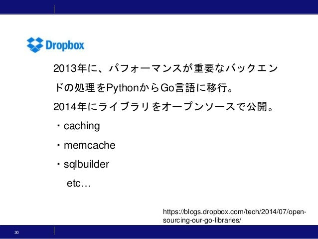 30 https://blogs.dropbox.com/tech/2014/07/open- sourcing-our-go-libraries/ 2013年に、パフォーマンスが重要なバックエン ドの処理をPythonからGo言語に移行。 2...