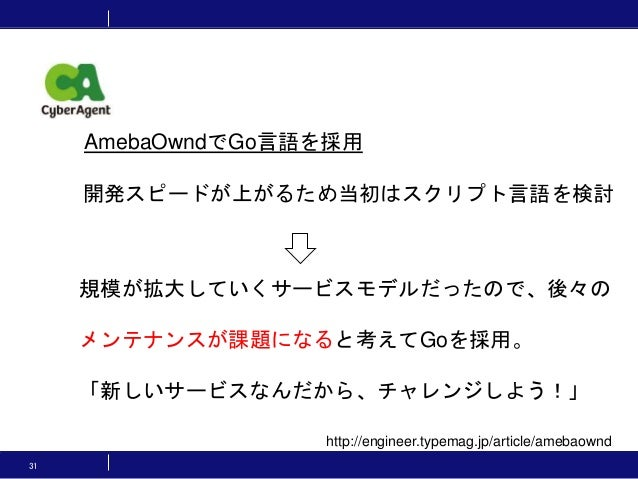 31 http://engineer.typemag.jp/article/amebaownd 開発スピードが上がるため当初はスクリプト言語を検討 規模が拡大していくサービスモデルだったので、後々の メンテナンスが課題になると考えてGoを採用。...