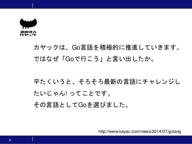32 http://www.kayac.com/news/2014/07/golang カヤックは、Go言語を積極的に推進していきます。 ではなぜ「Goで行こう」と言い出したか。 平たくいうと、そろそろ最新の言語にチャレンジし たいじゃん! っ...