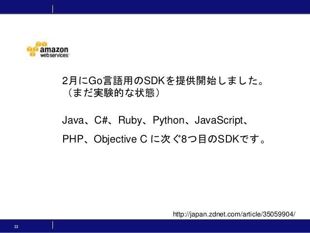 33 http://japan.zdnet.com/article/35059904/ 2月にGo言語用のSDKを提供開始しました。 (まだ実験的な状態) Java、C#、Ruby、Python、JavaScript、 PHP、Objectiv...