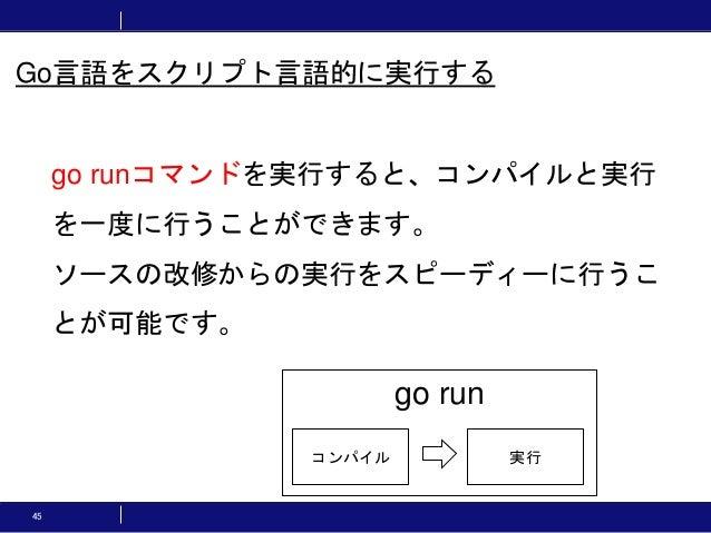 45 go runコマンドを実行すると、コンパイルと実行 を一度に行うことができます。 ソースの改修からの実行をスピーディーに行うこ とが可能です。 go run コンパイル 実行 Go言語をスクリプト言語的に実行する