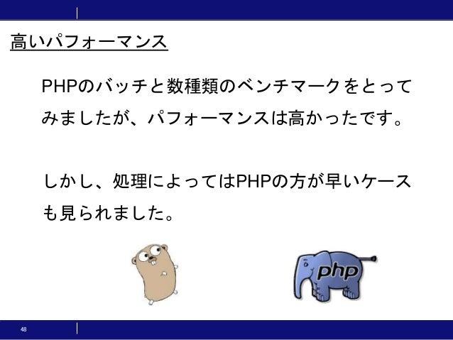 48 PHPのバッチと数種類のベンチマークをとって みましたが、パフォーマンスは高かったです。 しかし、処理によってはPHPの方が早いケース も見られました。 高いパフォーマンス