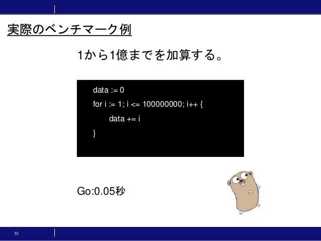 51 1から1億までを加算する。 実際のベンチマーク例 data := 0 for i := 1; i <= 100000000; i++ { data += i } Go:0.05秒