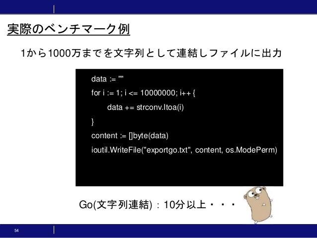 """54 1から1000万までを文字列として連結しファイルに出力 実際のベンチマーク例 data := """""""" for i := 1; i <= 10000000; i++ { data += strconv.Itoa(i) } content :=..."""