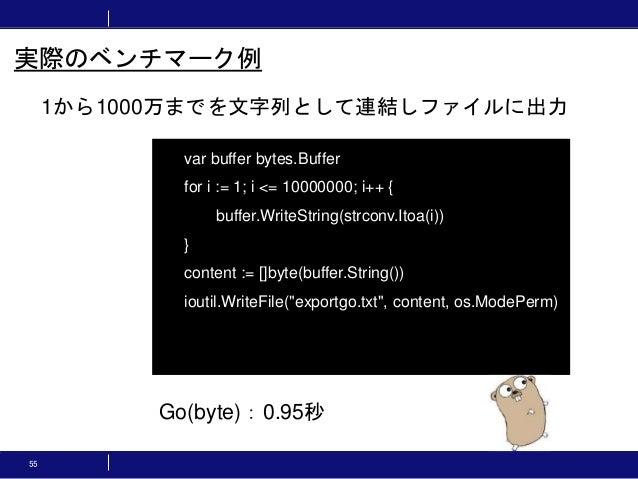 55 1から1000万までを文字列として連結しファイルに出力 実際のベンチマーク例 var buffer bytes.Buffer for i := 1; i <= 10000000; i++ { buffer.WriteString(strc...