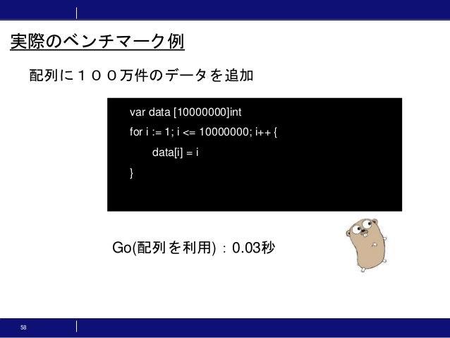58 配列に100万件のデータを追加 実際のベンチマーク例 var data [10000000]int for i := 1; i <= 10000000; i++ { data[i] = i } Go(配列を利用):0.03秒