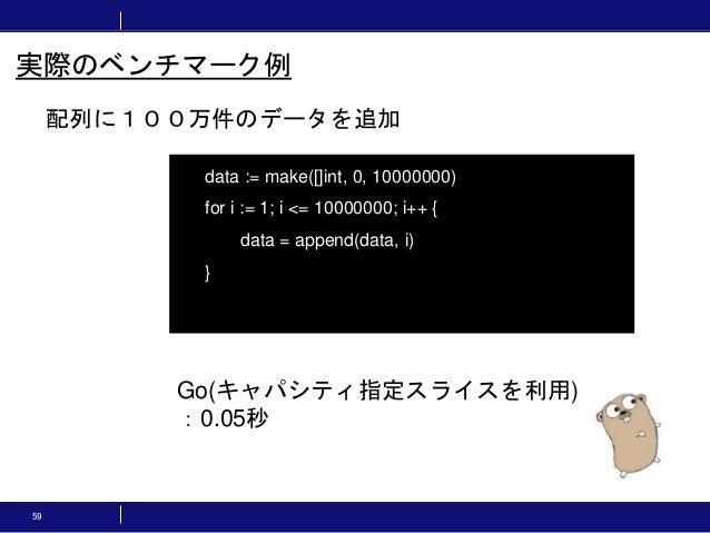 59 配列に100万件のデータを追加 実際のベンチマーク例 data := make([]int, 0, 10000000) for i := 1; i <= 10000000; i++ { data = append(data, i) } G...