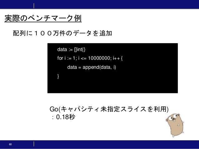 60 配列に100万件のデータを追加 実際のベンチマーク例 data := []int{} for i := 1; i <= 10000000; i++ { data = append(data, i) } Go(キャパシティ未指定スライスを利...
