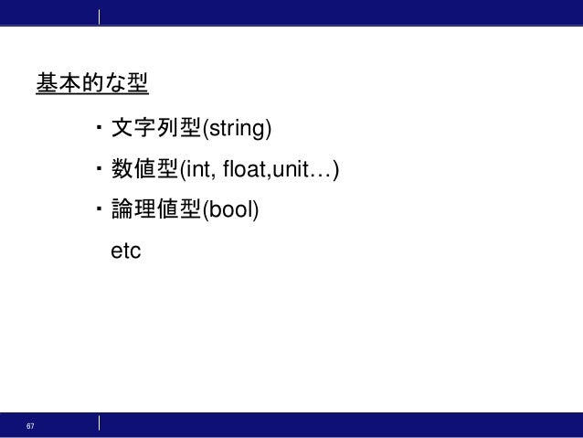 67 ・文字列型(string) ・数値型(int, float,unit…) ・論理値型(bool) etc 基本的な型