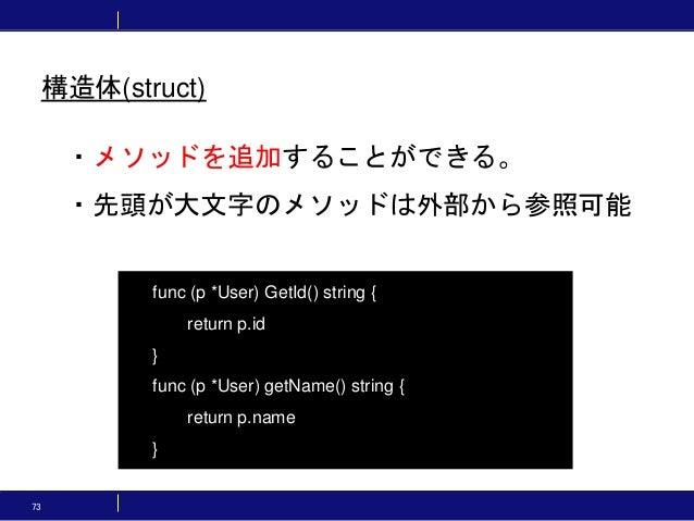 73 ・メソッドを追加することができる。 ・先頭が大文字のメソッドは外部から参照可能 func (p *User) GetId() string { return p.id } func (p *User) getName() string {...