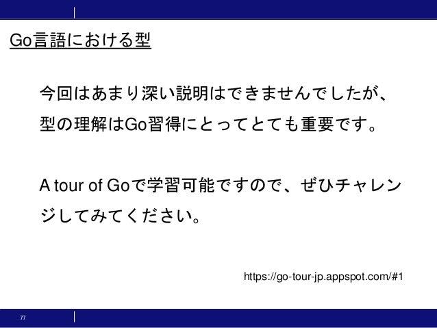 77 今回はあまり深い説明はできませんでしたが、 型の理解はGo習得にとってとても重要です。 A tour of Goで学習可能ですので、ぜひチャレン ジしてみてください。 Go言語における型 https://go-tour-jp.appspo...