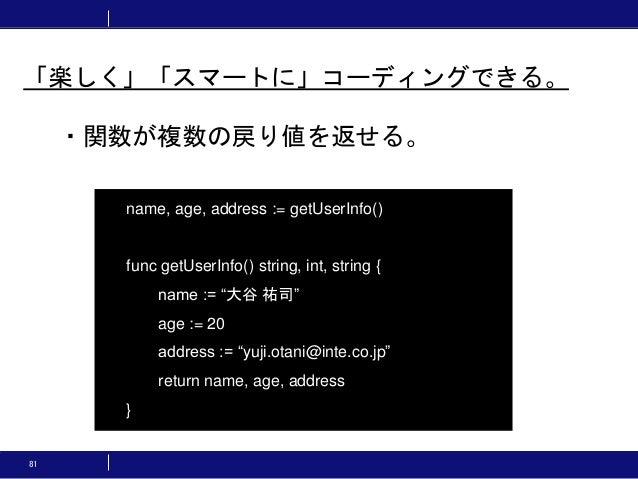 81 ・関数が複数の戻り値を返せる。 「楽しく」「スマートに」コーディングできる。 name, age, address := getUserInfo() func getUserInfo() string, int, string { nam...