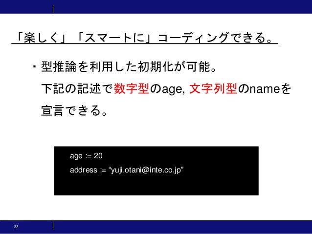 """82 ・型推論を利用した初期化が可能。 下記の記述で数字型のage, 文字列型のnameを 宣言できる。 「楽しく」「スマートに」コーディングできる。 age := 20 address := """"yuji.otani@inte.co.jp"""""""