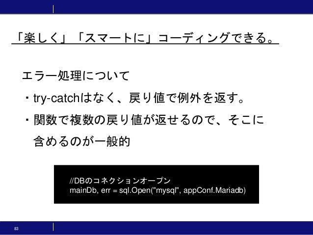 """83 エラー処理について ・try-catchはなく、戻り値で例外を返す。 ・関数で複数の戻り値が返せるので、そこに 含めるのが一般的 //DBのコネクションオープン mainDb, err = sql.Open(""""mysql"""", appCon..."""