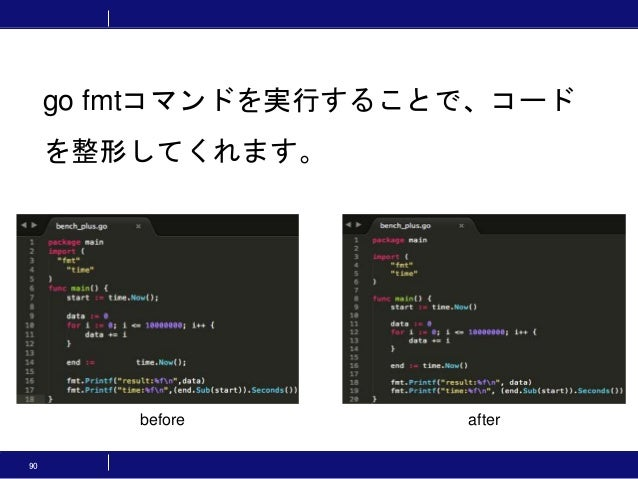 90 go fmtコマンドを実行することで、コード を整形してくれます。 before after