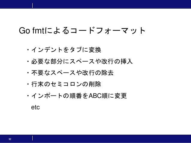 92 Go fmtによるコードフォーマット ・インデントをタブに変換 ・必要な部分にスペースや改行の挿入 ・不要なスペースや改行の除去 ・行末のセミコロンの削除 ・インポートの順番をABC順に変更 etc