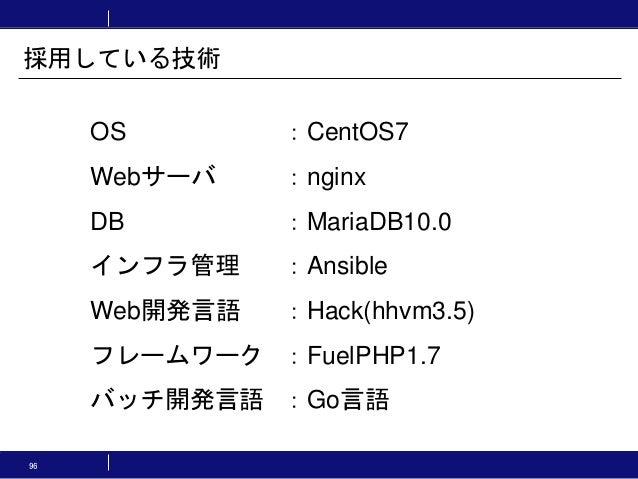OS :CentOS7 Webサーバ :nginx DB :MariaDB10.0 インフラ管理 :Ansible Web開発言語 :Hack(hhvm3.5) フレームワーク :FuelPHP1.7 バッチ開発言語 :Go言語 採用している技...