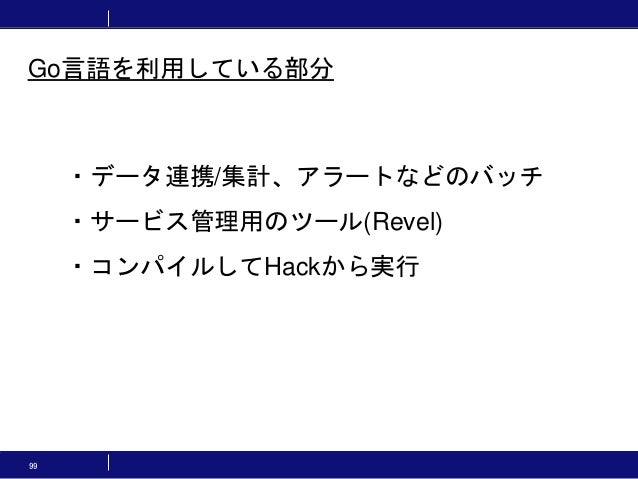 99 ・データ連携/集計、アラートなどのバッチ ・サービス管理用のツール(Revel) ・コンパイルしてHackから実行 Go言語を利用している部分