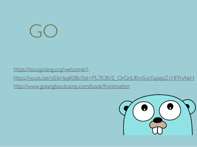 GO http://www.golangbootcamp.com/book/frontmatter https://tour.golang.org/welcome/1 https://youtu.be/ytEkHepK08c?list=PL7K...
