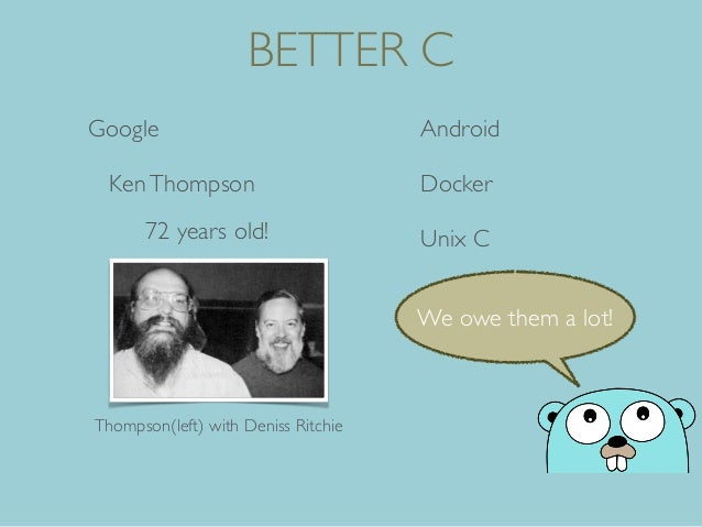 BETTER C Google Android DockerKenThompson Unix C72 years old! Thompson(left) with Deniss Ritchie We owe them a lot!