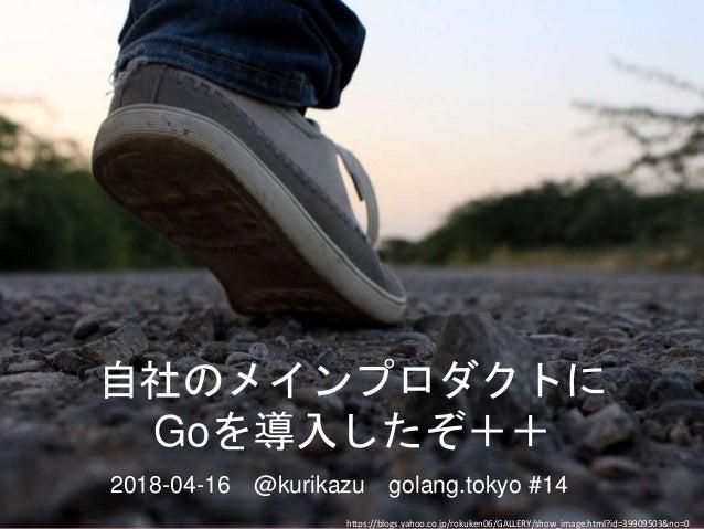 自社のメインプロダクトに Goを導入したぞ++ 2018-04-16 @kurikazu golang.tokyo #14 https://blogs.yahoo.co.jp/rokuken06/GALLERY/show_image.html?...