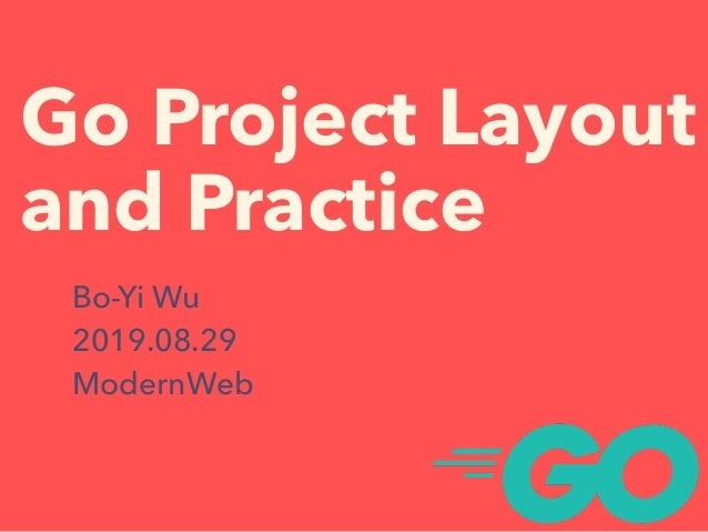 Go Project Layout and Practice Bo-Yi Wu 2019.08.29 ModernWeb