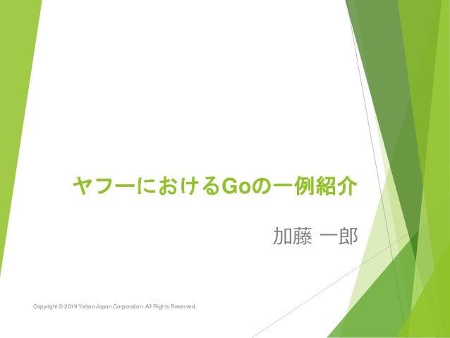 ヤフーにおけるGoの一例紹介 加藤 一郎 Copyright © 2019 Yahoo Japan Corporation. All Rights Reserved.