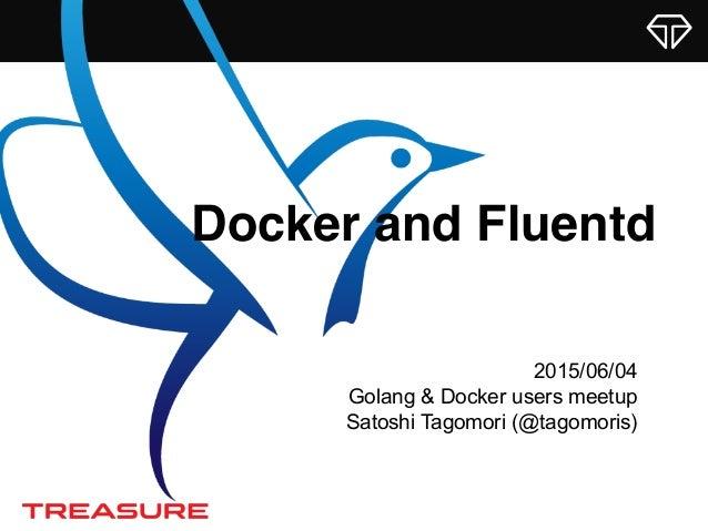 Docker and Fluentd 2015/06/04 Golang & Docker users meetup Satoshi Tagomori (@tagomoris)