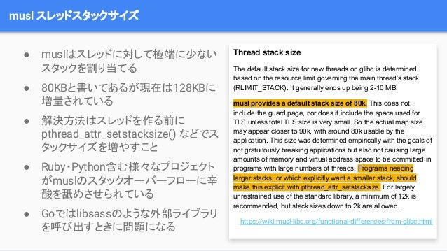 musl スレッドスタックサイズ Thread stack size The default stack size for new threads on glibc is determined based on the resource lim...