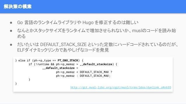 解決策の模索 ● Go 言語のランタイムライブラリや Hugo を修正するのは難しい ● なんとかスタックサイズをランタイムで増加させられないか、muslのコードを読み始 める ● だいたいは DEFAULT_STACK_SIZE といった定数...