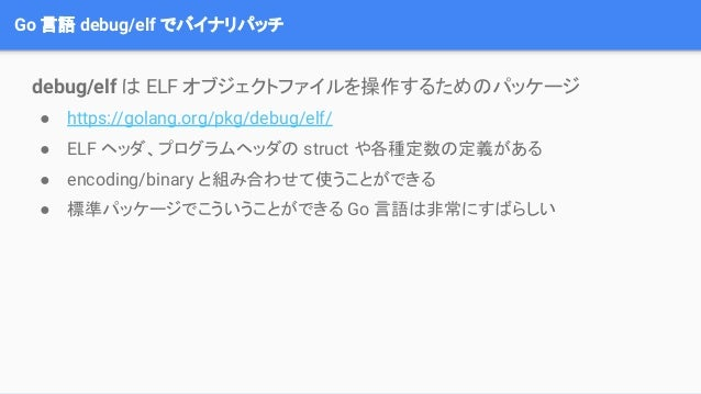 Go 言語 debug/elf でバイナリパッチ debug/elf は ELF オブジェクトファイルを操作するためのパッケージ ● https://golang.org/pkg/debug/elf/ ● ELF ヘッダ、プログラムヘッダの s...