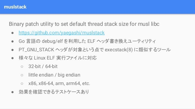 muslstack Binary patch utility to set default thread stack size for musl libc ● https://github.com/yaegashi/muslstack ● Go...