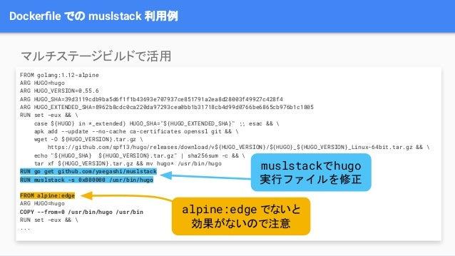 Dockerfile での muslstack 利用例 FROM golang:1.12-alpine ARG HUGO=hugo ARG HUGO_VERSION=0.55.6 ARG HUGO_SHA=39d3119cdb9ba5d6f1f1...