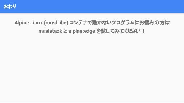 おわり Alpine Linux (musl libc) コンテナで動かないプログラムにお悩みの方は muslstack と alpine:edge を試してみてください!
