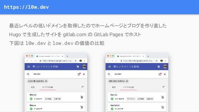 https://l0w.dev 最近レベルの低いドメインを取得したのでホームページとブログを作り直した Hugo で生成したサイトを gitlab.com の GitLab Pages でホスト 下図は l0w.dev とlow.dev の価...