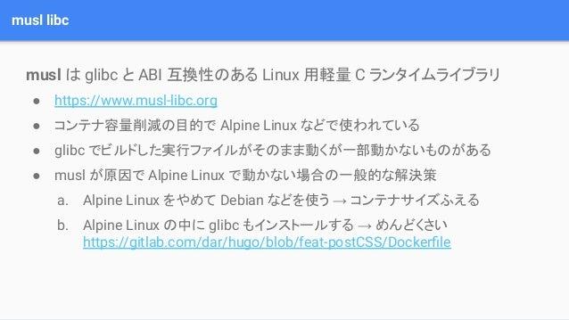 musl libc musl は glibc と ABI 互換性のある Linux 用軽量 C ランタイムライブラリ ● https://www.musl-libc.org ● コンテナ容量削減の目的で Alpine Linux などで使われて...