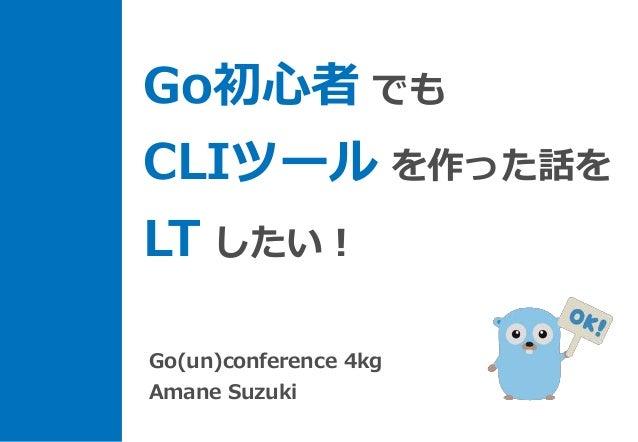 Go初心者 でも CLIツール を作った話を LT したい! Go(un)conference 4kg Amane Suzuki
