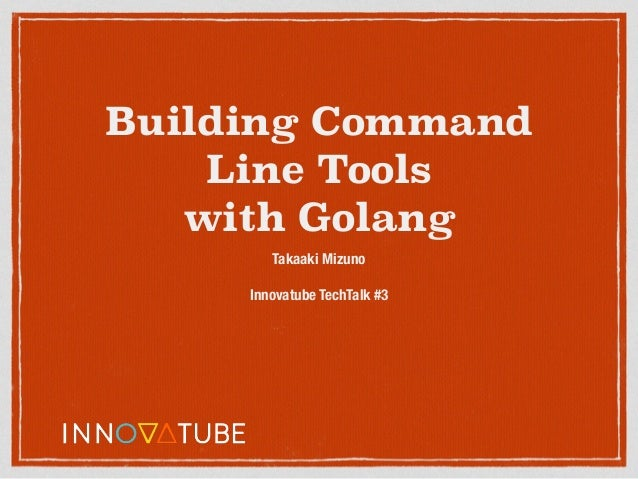 Building Command Line Tools with Golang Takaaki Mizuno Innovatube TechTalk #3