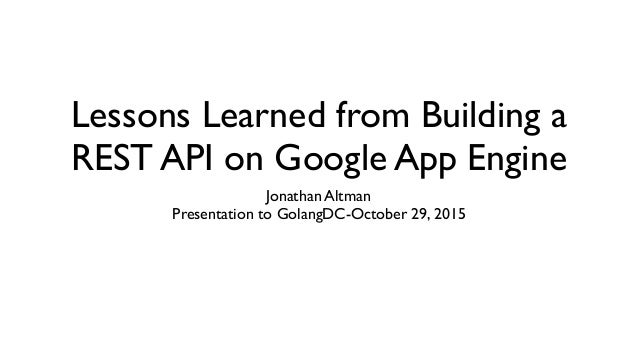 Lessons Learned from Building a REST API on Google App Engine Jonathan Altman Presentation to GolangDC-October 29, 2015