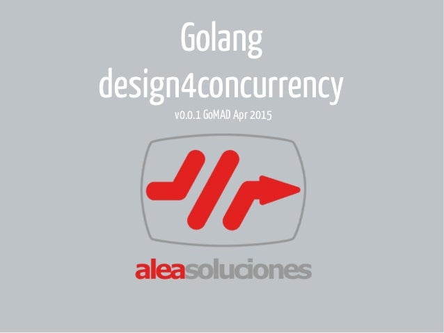 Golang design4concurrency v0.0.1 GoMAD Apr 2015