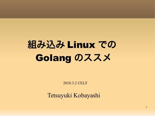 1 組み込み Linux での Golang のススメ Tetsuyuki Kobayashi 2018.3.2 CELF