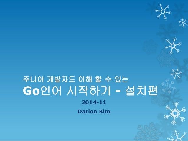 주니어 개발자도 이해 할 수 있는 Go언어 시작하기 - 설치편 2014-11 Darion Kim