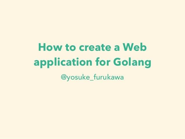How to create a Web application for Golang @yosuke_furukawa
