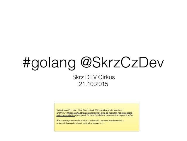 """#golang @SkrzCzDev Skrz DEV Cirkus 21.10.2015 V článku na Zdrojáku """"Jak Skrz.cz řadí 20K nabídek podle real-time analytiky..."""