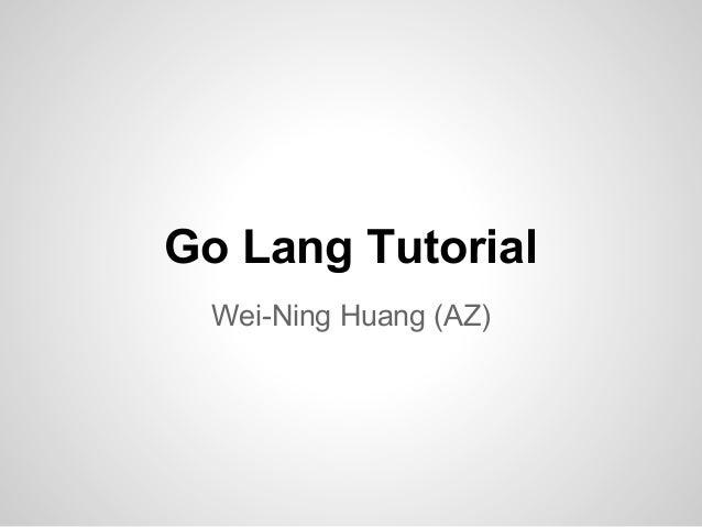 Go Lang Tutorial Wei-Ning Huang (AZ)