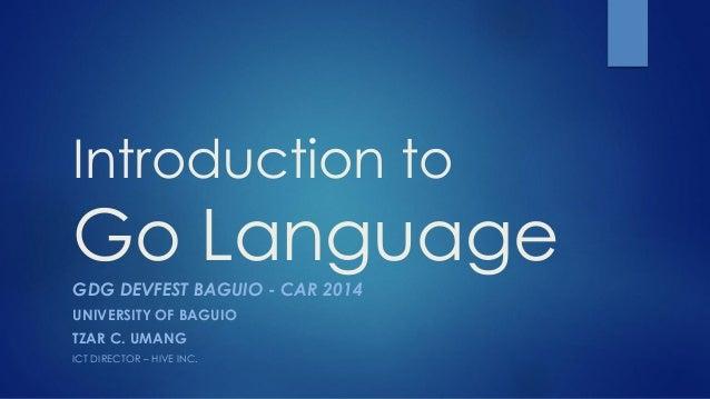Introduction to Go Language  GDGDEVFESTBAGUIO -CAR 2014  UNIVERSITY OF BAGUIO  TZAR C. UMANG  ICT DIRECTOR –HIVE INC.